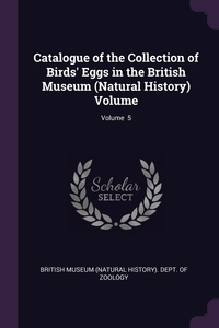 Catalogue of the Collection of Birds' Eggs in the British Museum (Natural History) Volume; Volume  5, British Museum (Natural History). Dept. обложка-превью