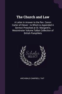 The Church and Law: A Letter in Answer to the Rev. Canon Carter of Clewer : to Which is Appended A Sermon Preached at St. Margaret's, Westminster Volume Talbot Collection of British Pamphlets, Archibald Campbell Tait обложка-превью
