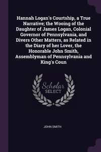 Hannah Logan's Courtship, a True Narrative; the Wooing of the Daughter of James Logan, Colonial Governor of Pennsylvania, and Divers Other Matters, as Related in the Diary of her Lover, the Honorable John Smith, Assemblyman of Pennsylvania and King's Coun, John Smith обложка-превью