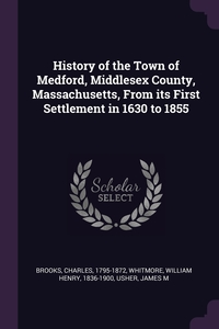 History of the Town of Medford, Middlesex County, Massachusetts, From its First Settlement in 1630 to 1855, Charles Brooks, William Henry Whitmore, James M Usher обложка-превью