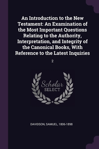 An Introduction to the New Testament: An Examination of the Most Important Questions Relating to the Authority, Interpretation, and Integrity of the Canonical Books, With Reference to the Latest Inquiries: 2, Samuel Davidson обложка-превью