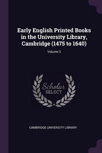 Early English Printed Books in the University Library, Cambridge (1475 to 1640); Volume 3, Cambridge University Library обложка-превью