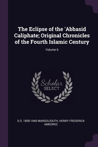 The Eclipse of the 'Abbasid Caliphate; Original Chronicles of the Fourth Islamic Century; Volume 6, D S. 1858-1940 Margoliouth, Henry Frederick Amedroz обложка-превью