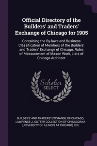 Official Directory of the Builders' and Traders' Exchange of Chicago for 1905: Containing the By-laws and Business Classification of Members of the Builders' and Traders' Exchange of Chicago, Rules of Measurement of Mason Work, Lists of Chicago Architect, Builders' and Traders' Exchange of Chica, Lawrence J. Gutter Collection of Chicago обложка-превью