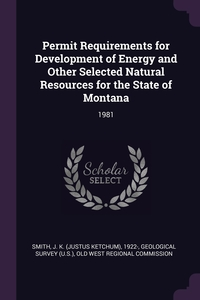 Permit Requirements for Development of Energy and Other Selected Natural Resources for the State of Montana: 1981, J K. 1922- Smith, Geological Survey (U.S.), Old West Regional Commission обложка-превью
