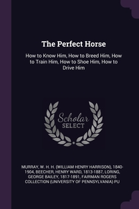 The Perfect Horse: How to Know Him, How to Breed Him, How to Train Him, How to Shoe Him, How to Drive Him, W H. H. 1840-1904 Murray, Henry Ward Beecher, George Bailey Loring обложка-превью
