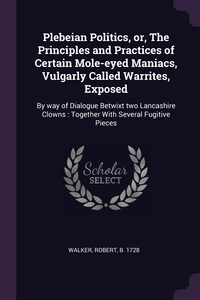 Plebeian Politics, or, The Principles and Practices of Certain Mole-eyed Maniacs, Vulgarly Called Warrites, Exposed: By way of Dialogue Betwixt two Lancashire Clowns : Together With Several Fugitive Pieces, Robert Walker обложка-превью