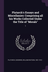 Plutarch's Essays and Miscellanies: Comprising all his Works Collected Under the Title of 'Morals': 1, Plutarch Plutarch, William Watson Goodwin обложка-превью