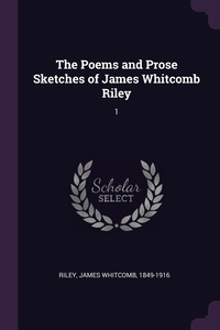 The Poems and Prose Sketches of James Whitcomb Riley: 1, James Whitcomb Riley обложка-превью