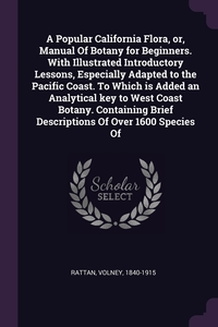 A Popular California Flora, or, Manual Of Botany for Beginners. With Illustrated Introductory Lessons, Especially Adapted to the Pacific Coast. To Which is Added an Analytical key to West Coast Botany. Containing Brief Descriptions Of Over 1600 Species Of, Volney Rattan обложка-превью