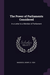 The Power of Parliaments Considered: In a Letter to a Member of Parliament, Henry Maddock обложка-превью