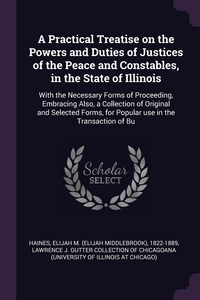 A Practical Treatise on the Powers and Duties of Justices of the Peace and Constables, in the State of Illinois: With the Necessary Forms of Proceeding, Embracing Also, a Collection of Original and Selected Forms, for Popular use in the Transaction of Bu, Elijah M. 1822-1889 Haines, Lawrence J. Gutter Collection of Chicago обложка-превью