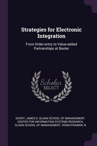 Strategies for Electronic Integration: From Order-entry to Value-added Partnerships at Baxter, James E Short, Sloan School of Management. Center for I, Sloan School of Management обложка-превью
