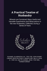 A Practical Treatise of Husbandry: Wherein are Contained, Many Useful and Valuable Experiments and Observations in the new Husbandry, Collected, During a Series of Years, M Duhamel du Monceau, John Adams Library (Boston Public Librar, John d. 1784? ed. and tr Mills обложка-превью