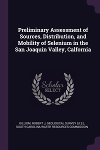 Preliminary Assessment of Sources, Distribution, and Mobility of Selenium in the San Joaquin Valley, Calfornia, Robert J Gilliom, Geological Survey (U.S.), South Carolina Water Resources Commissio обложка-превью
