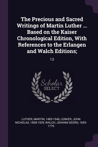 The Precious and Sacred Writings of Martin Luther ... Based on the Kaiser Chronological Edition, With References to the Erlangen and Walch Editions;: 13, Martin Luther, John Nicholas Lenker, Johann Georg Walch обложка-превью