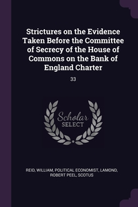 Strictures on the Evidence Taken Before the Committee of Secrecy of the House of Commons on the Bank of England Charter: 33, William Reid, Robert Peel Lamond, Scotus Scotus обложка-превью