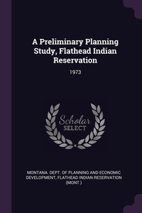 A Preliminary Planning Study, Flathead Indian Reservation: 1973, Montana. Dept. of Planning and Economic, Flathead Indian Reservation обложка-превью