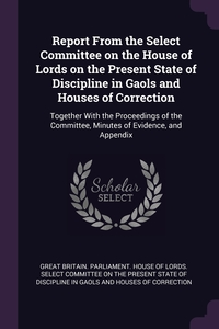Report From the Select Committee on the House of Lords on the Present State of Discipline in Gaols and Houses of Correction: Together With the Proceedings of the Committee, Minutes of Evidence, and Appendix, Great Britain. Parliament. House of Lord обложка-превью