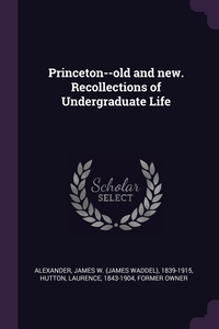Princeton--old and new. Recollections of Undergraduate Life, James W. 1839-1915 Alexander, Laurence Hutton обложка-превью