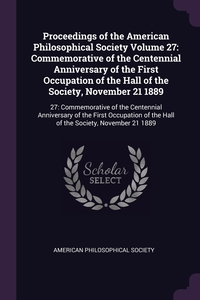 Proceedings of the American Philosophical Society Volume 27: Commemorative of the Centennial Anniversary of the First Occupation of the Hall of the Society, November 21 1889: 27: Commemorative of the Centennial Anniversary of the First Occupation of the H, American Philosophical Society обложка-превью
