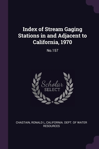 Index of Stream Gaging Stations in and Adjacent to California, 1970: No.157, Ronald L Chastain, California. Dept. of Water Resources обложка-превью