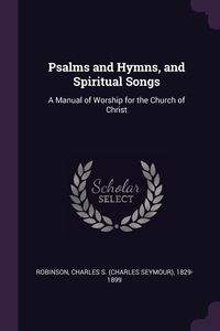 Psalms and Hymns, and Spiritual Songs: A Manual of Worship for the Church of Christ, Charles S. 1829-1899 Robinson обложка-превью
