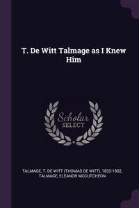 T. De Witt Talmage as I Knew Him, T De Witt 1832-1902 Talmage, Eleanor McCutcheon Talmage обложка-превью