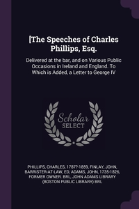 [The Speeches of Charles Phillips, Esq.: Delivered at the bar, and on Various Public Occasions in Ireland and England. To Which is Added, a Letter to George IV, Charles Phillips, John Finlay, John Adams обложка-превью