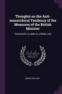 Thoughts on the Anti-monarchical Tendency of the Measures of the British Minister: Contained in a Letter to a Noble Lord, William Adams обложка-превью