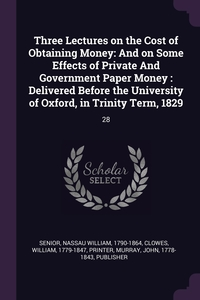 Three Lectures on the Cost of Obtaining Money: And on Some Effects of Private And Government Paper Money : Delivered Before the University of Oxford, in Trinity Term, 1829: 28, Nassau William Senior, William Clowes, John Murray обложка-превью