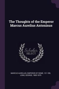 The Thoughts of the Emperor Marcus Aurelius Antoninus, Emperor of Rome 121-18 Marcus Aurelius, George Long обложка-превью