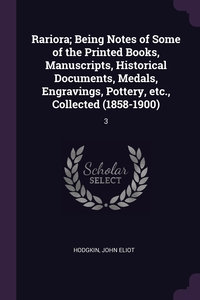 Rariora; Being Notes of Some of the Printed Books, Manuscripts, Historical Documents, Medals, Engravings, Pottery, etc., Collected (1858-1900): 3, John Eliot Hodgkin обложка-превью