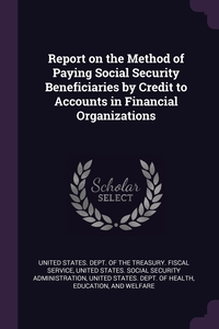 Report on the Method of Paying Social Security Beneficiaries by Credit to Accounts in Financial Organizations, United States. Dept. of the Treasury. Fi, United States. Social Security Administr, United States. De обложка-превью