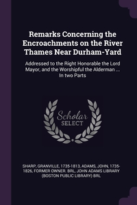 Remarks Concerning the Encroachments on the River Thames Near Durham-Yard: Addressed to the Right Honorable the Lord Mayor, and the Worshipful the Alderman ... In two Parts, Granville Sharp, John Adams, John Adams Library (Boston Public Librar обложка-превью