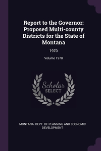 Report to the Governor: Proposed Multi-county Districts for the State of Montana: 1970; Volume 1970, Montana. Dept. of Planning and Economic обложка-превью