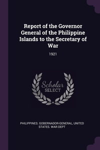 Report of the Governor General of the Philippine Islands to the Secretary of War: 1921, Philippines. Gobernador-General, United States. War Dept обложка-превью
