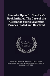Remarks Upon Dr. Sherlock's Book Intituled The Case of the Allegiance due to Soveraign Princes Stated and Resolved, 1641?-1707. Case of th Sherlock William, Samuel Johnson обложка-превью