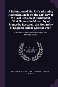 A Refutation of Mr. Pitt's Alarming Assertion, Made on the Last day of the Last Session of Parliament, 'that Unless the Monarchy of France be Restored, the Monarchy of England Will be Lost for Ever': In a Letter, Addressed to the Right Hon. Thomas Skinne, Observer Observer, William Pitt, Thomas Skinner обложка-превью