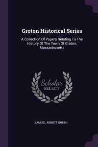 Groton Historical Series: A Collection Of Papers Relating To The History Of The Town Of Groton, Massachusetts, Samuel Abbott Green обложка-превью