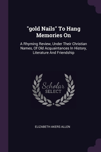 'gold Nails' To Hang Memories On: A Rhyming Review, Under Their Christian Names, Of Old Acquaintances In History, Literature And Friendship, Elizabeth Akers Allen обложка-превью