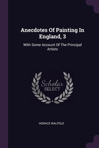 Anecdotes Of Painting In England, 3: With Some Account Of The Principal Artists, Horace Walpole обложка-превью