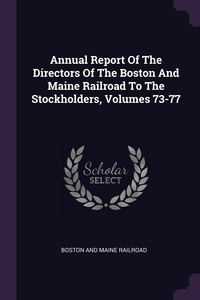 Annual Report Of The Directors Of The Boston And Maine Railroad To The Stockholders, Volumes 73-77, Boston And Maine Railroad обложка-превью
