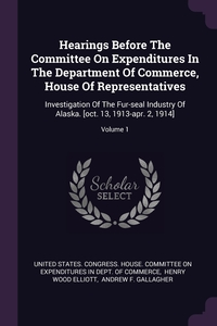 Hearings Before The Committee On Expenditures In The Department Of Commerce, House Of Representatives: Investigation Of The Fur-seal Industry Of Alaska. [oct. 13, 1913-apr. 2, 1914]; Volume 1, United States. Congress. House. Committe, Henry Wood Elliott, Andrew F. Gallagher обложка-превью