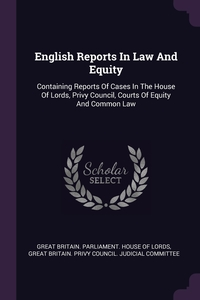 English Reports In Law And Equity: Containing Reports Of Cases In The House Of Lords, Privy Council, Courts Of Equity And Common Law, Great Britain. Parliament. House of Lord, Great Britain. Privy Council. Judicial обложка-превью