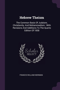 Hebrew Theism: The Common Basis Of Judaism, Christianity, And Mohammedism : With Revisions And Additions To The Quarto Edition Of 1858, Francis William Newman обложка-превью