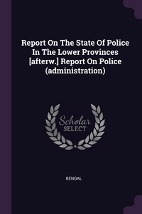 Report On The State Of Police In The Lower Provinces [afterw.] Report On Police (administration), Bengal обложка-превью