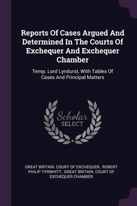 Reports Of Cases Argued And Determined In The Courts Of Exchequer And Exchequer Chamber: Temp. Lord Lyndurst, With Tables Of Cases And Principal Matters, Great Britain. Court of Exchequer, Robert Philip Tyrwhitt, Great Britain. Court of Exchequer Chamb обложка-превью