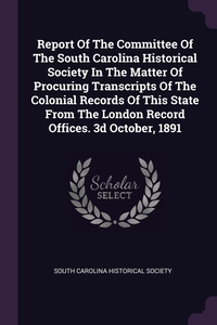 Report Of The Committee Of The South Carolina Historical Society In The Matter Of Procuring Transcripts Of The Colonial Records Of This State From The London Record Offices. 3d October, 1891, South Carolina Historical Society обложка-превью