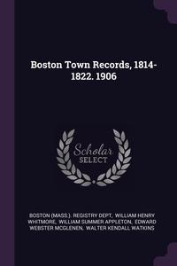 Boston Town Records, 1814-1822. 1906, Boston (Mass.). Registry Dept, William Henry Whitmore, William Summer Appleton обложка-превью